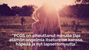 Kuvassa on nainen niitylläja teksti: PCOS on aiheuttanut minulle läpi elämän ongelmia itsetunnon kanssa, häpeää ja nyt lapsettomuutta.